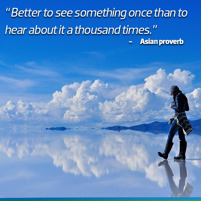 Travel Quote: Better see something once than to hear about it a thousand times - Asian Proverb