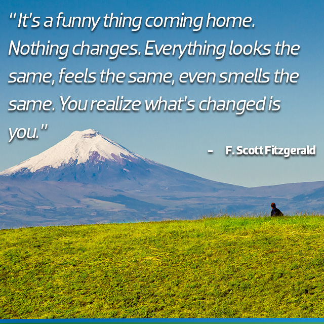 Travel Quote: It's a funny thing coming home. Nothing changes. Everything looks the same, feels the same, even smells the same. You realize what's changed is you. F. Scott Fitzgerald
